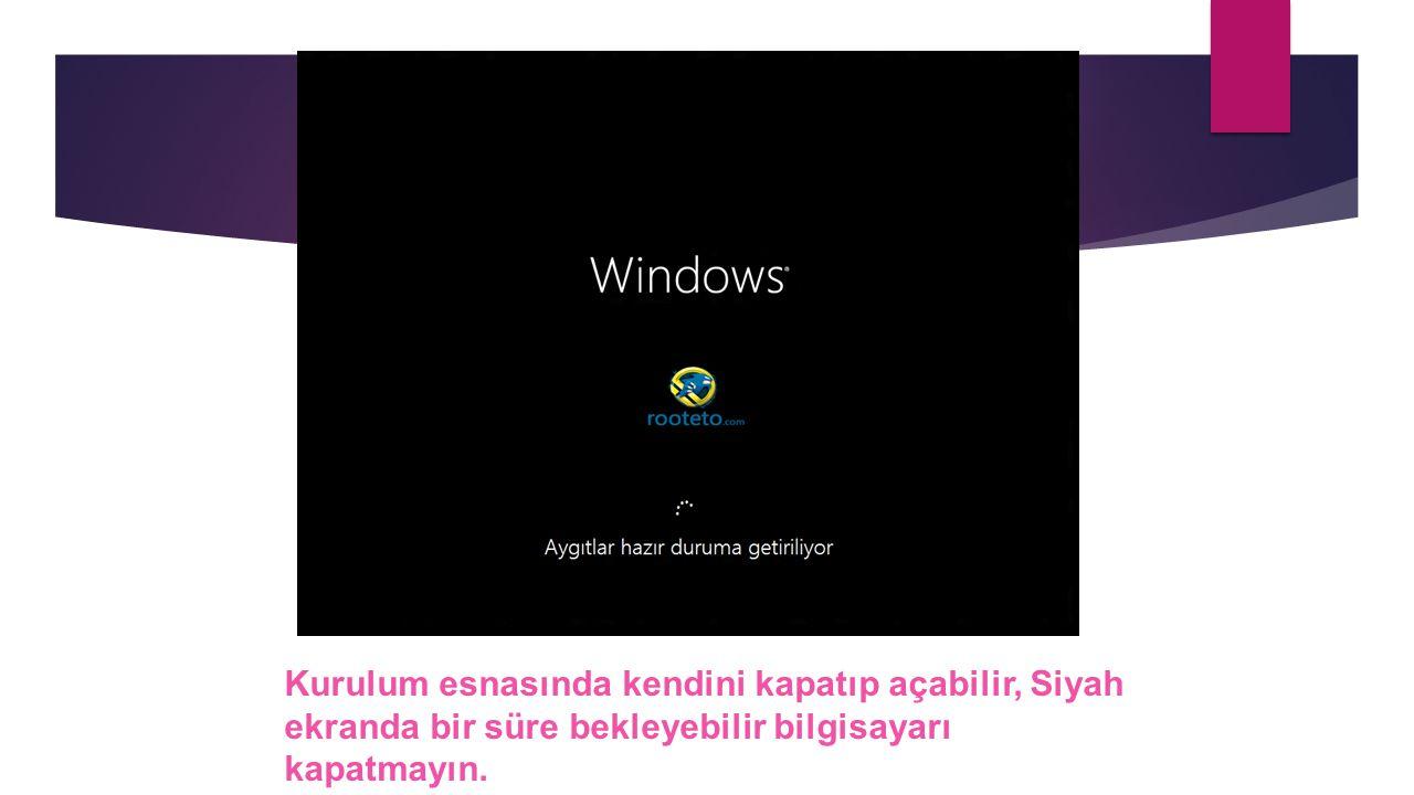 Kurulum esnasında kendini kapatıp açabilir, Siyah ekranda bir süre bekleyebilir bilgisayarı kapatmayın.