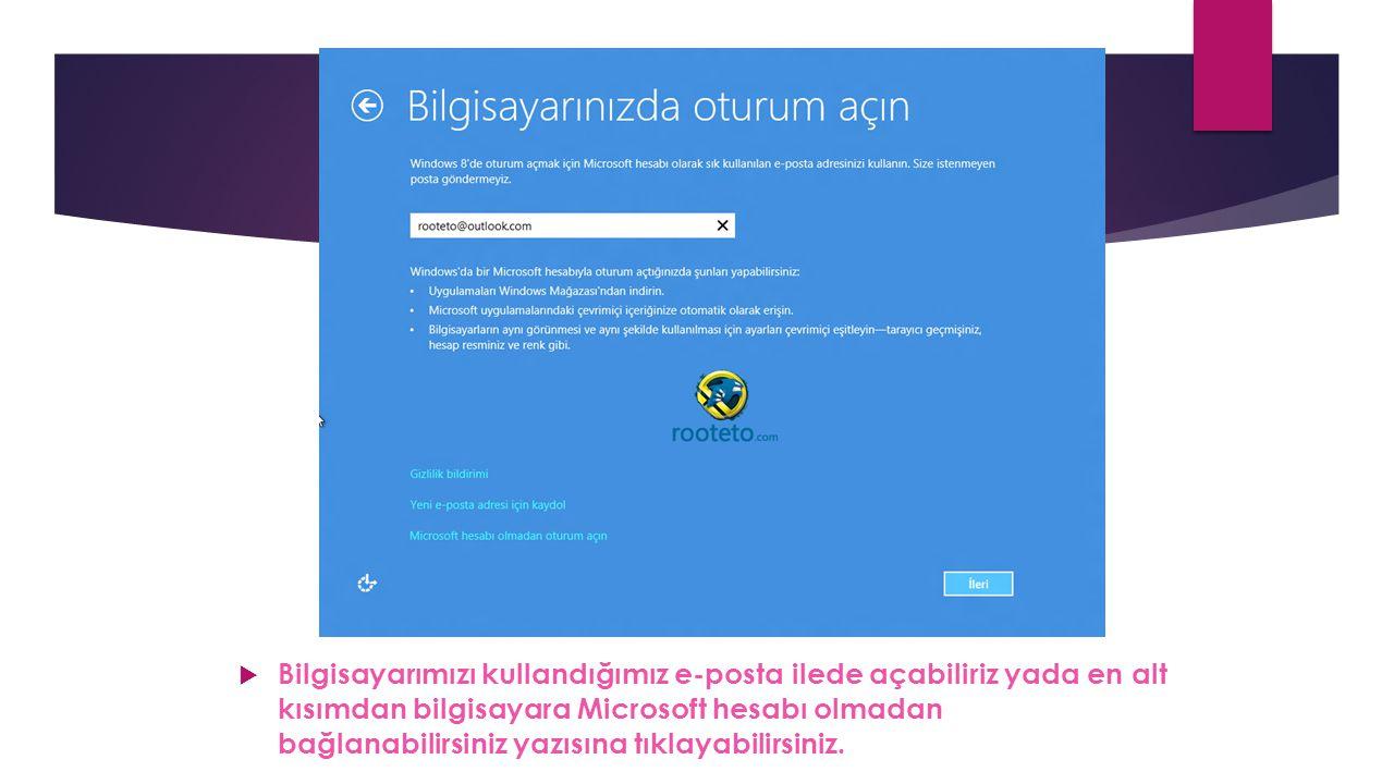 Bilgisayarımızı kullandığımız e-posta ilede açabiliriz yada en alt kısımdan bilgisayara Microsoft hesabı olmadan bağlanabilirsiniz yazısına tıklayabilirsiniz.