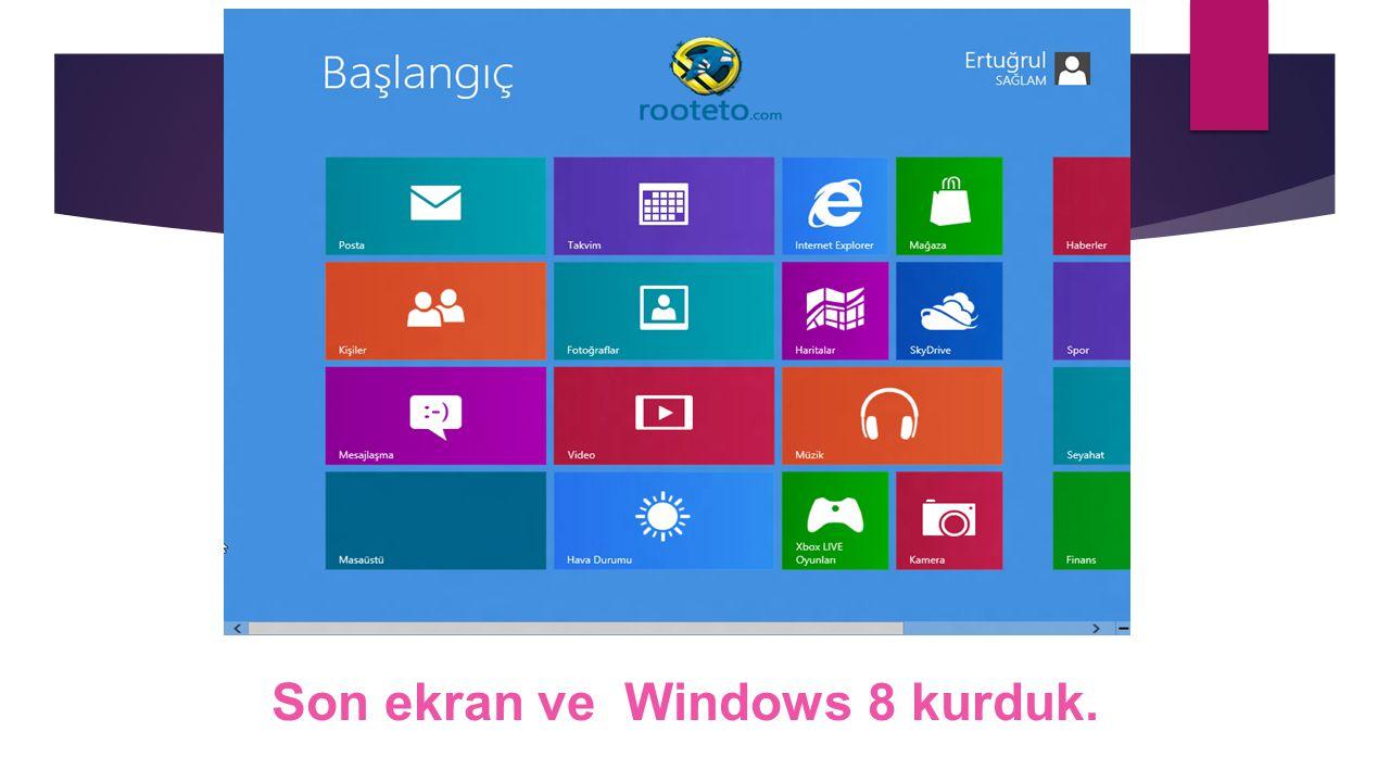 Son ekran ve Windows 8 kurduk.