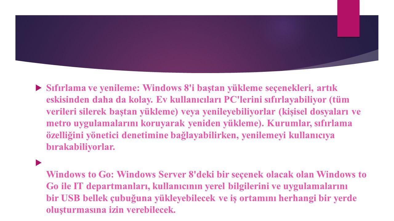 Sıfırlama ve yenileme: Windows 8 i baştan yükleme seçenekleri, artık eskisinden daha da kolay. Ev kullanıcıları PC lerini sıfırlayabiliyor (tüm verileri silerek baştan yükleme) veya yenileyebiliyorlar (kişisel dosyaları ve metro uygulamalarını koruyarak yeniden yükleme). Kurumlar, sıfırlama özelliğini yönetici denetimine bağlayabilirken, yenilemeyi kullanıcıya bırakabiliyorlar.