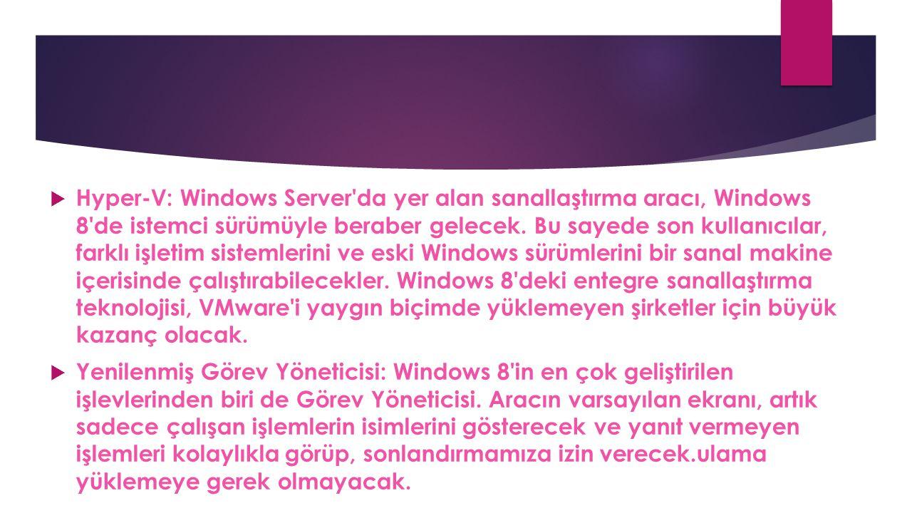 Hyper-V: Windows Server da yer alan sanallaştırma aracı, Windows 8 de istemci sürümüyle beraber gelecek. Bu sayede son kullanıcılar, farklı işletim sistemlerini ve eski Windows sürümlerini bir sanal makine içerisinde çalıştırabilecekler. Windows 8 deki entegre sanallaştırma teknolojisi, VMware i yaygın biçimde yüklemeyen şirketler için büyük kazanç olacak.