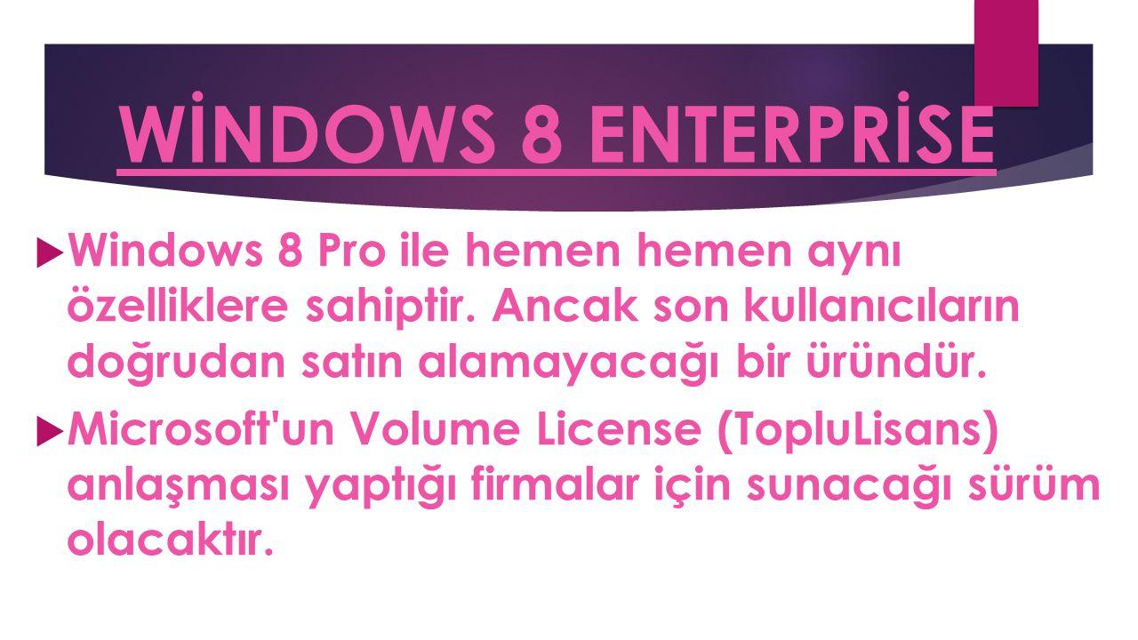 WİNDOWS 8 ENTERPRİSE Windows 8 Pro ile hemen hemen aynı özelliklere sahiptir. Ancak son kullanıcıların doğrudan satın alamayacağı bir üründür.