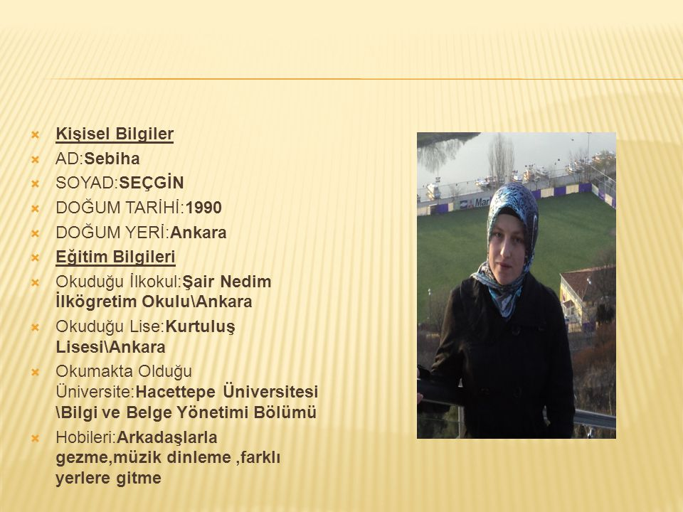 Kişisel Bilgiler AD:Sebiha. SOYAD:SEÇGİN. DOĞUM TARİHİ:1990. DOĞUM YERİ:Ankara. Eğitim Bilgileri.