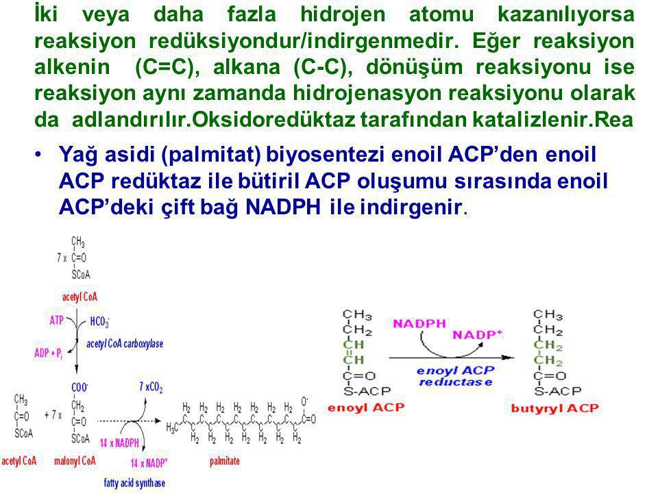 İki veya daha fazla hidrojen atomu kazanılıyorsa reaksiyon redüksiyondur/indirgenmedir. Eğer reaksiyon alkenin (C=C), alkana (C-C), dönüşüm reaksiyonu ise reaksiyon aynı zamanda hidrojenasyon reaksiyonu olarak da adlandırılır.Oksidoredüktaz tarafından katalizlenir.Rea
