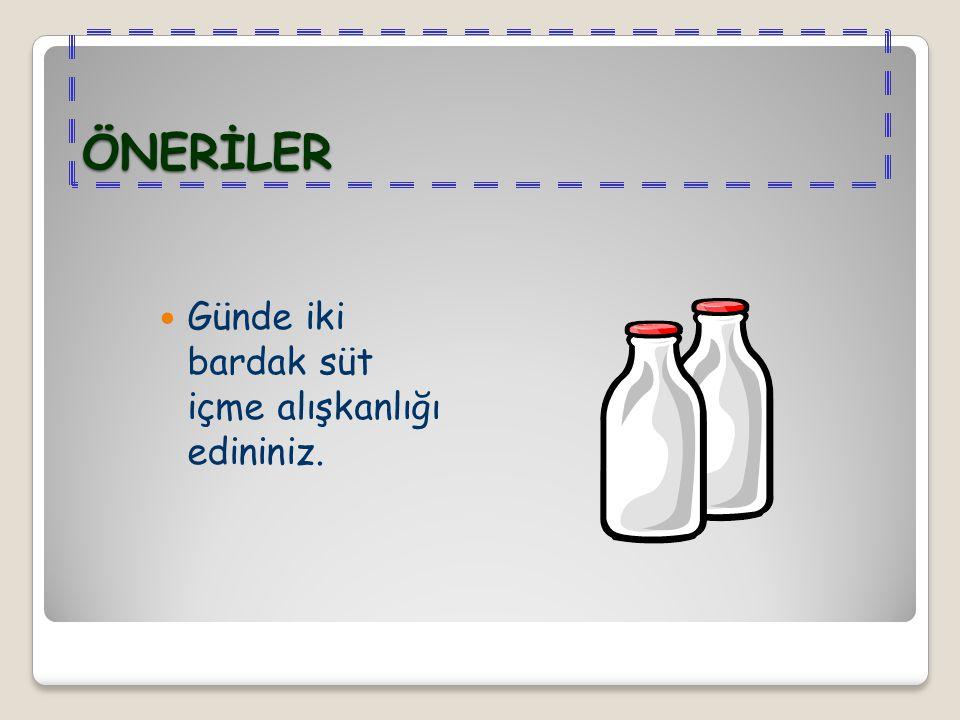 ÖNERİLER Günde iki bardak süt içme alışkanlığı edininiz.