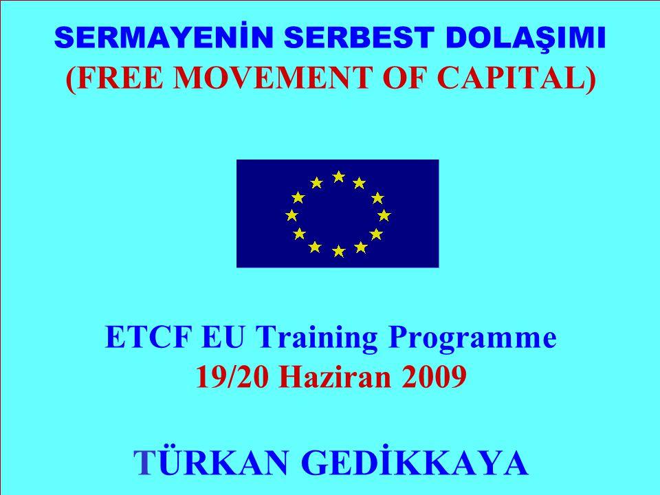 SERMAYENİN SERBEST DOLAŞIMI (FREE MOVEMENT OF CAPITAL) ETCF EU Training Programme 19/20 Haziran 2009 TÜRKAN GEDİKKAYA