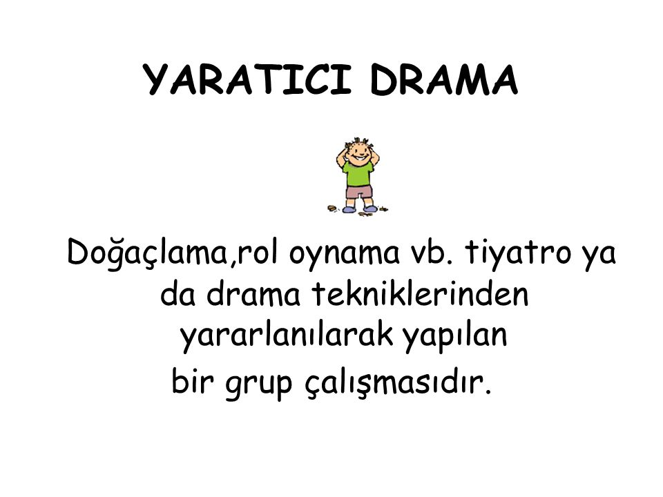 YARATICI DRAMA Doğaçlama,rol oynama vb. tiyatro ya da drama tekniklerinden yararlanılarak yapılan.