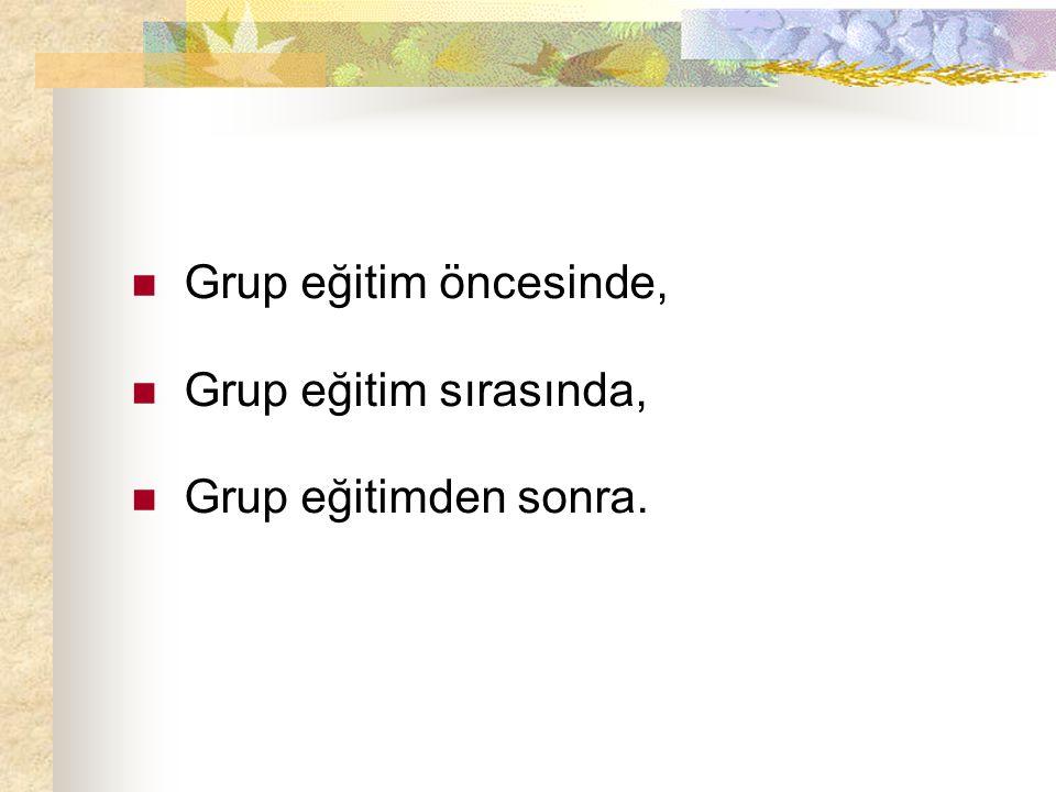 Grup eğitim öncesinde, Grup eğitim sırasında, Grup eğitimden sonra.