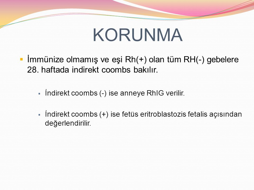 KORUNMA İmmünize olmamış ve eşi Rh(+) olan tüm RH(-) gebelere 28. haftada indirekt coombs bakılır. İndirekt coombs (-) ise anneye RhIG verilir.