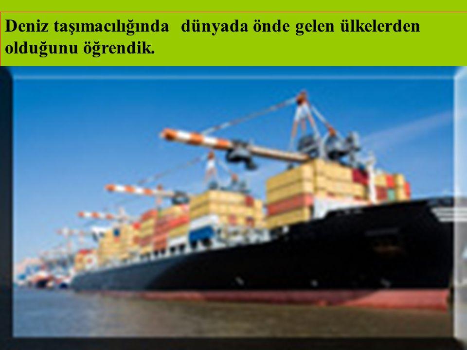 Deniz taşımacılığında dünyada önde gelen ülkelerden olduğunu öğrendik.