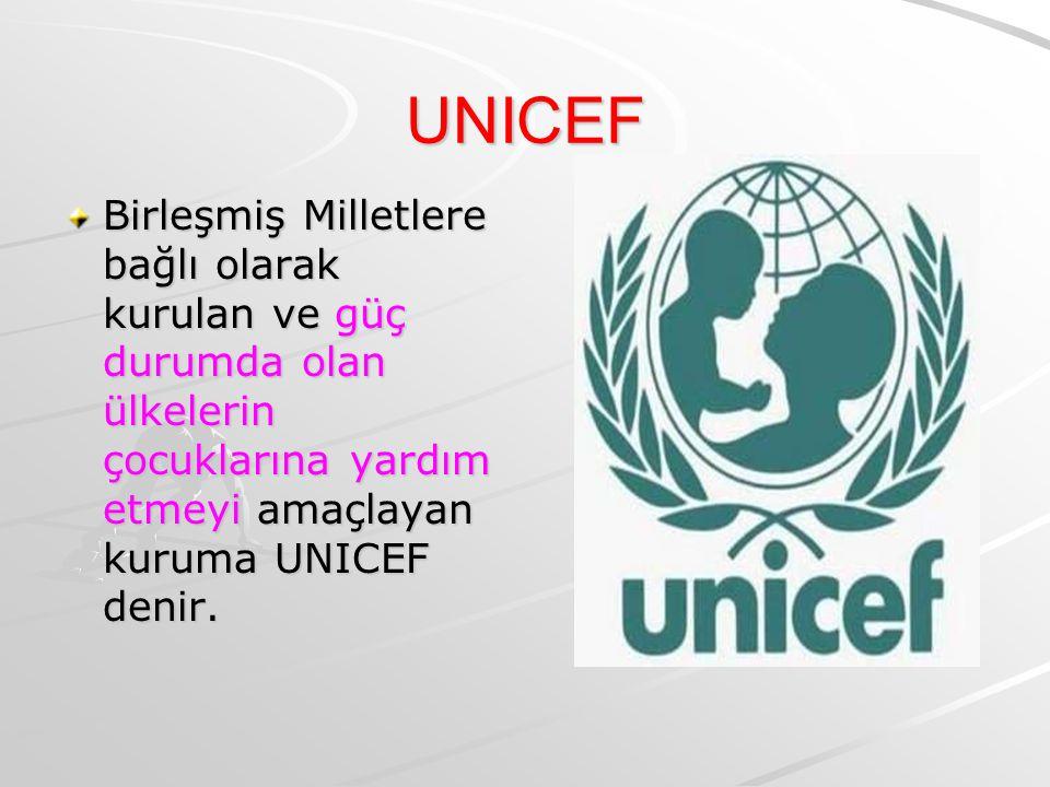 UNICEF Birleşmiş Milletlere bağlı olarak kurulan ve güç durumda olan ülkelerin çocuklarına yardım etmeyi amaçlayan kuruma UNICEF denir.