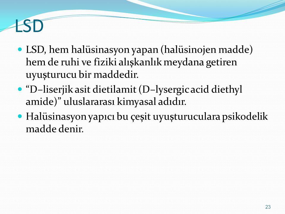 LSD LSD, hem halüsinasyon yapan (halüsinojen madde) hem de ruhi ve fiziki alışkanlık meydana getiren uyuşturucu bir maddedir.