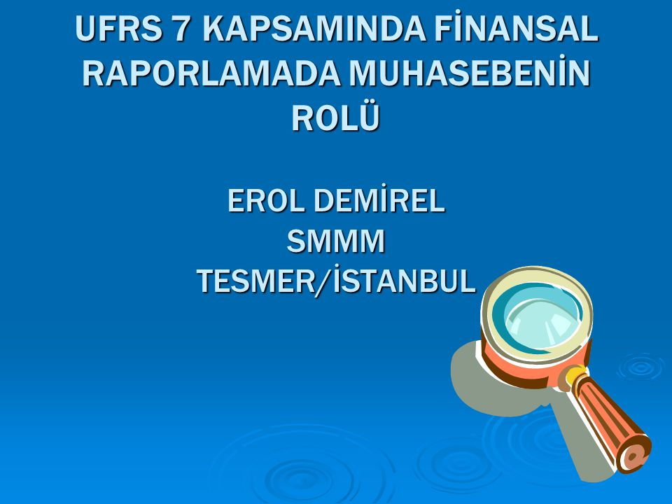 UFRS 7 KAPSAMINDA FİNANSAL RAPORLAMADA MUHASEBENİN ROLÜ EROL DEMİREL SMMM TESMER/İSTANBUL