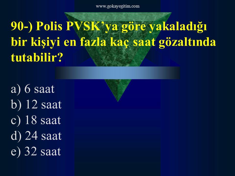 www.gokayegitim.com 90-) Polis PVSK'ya göre yakaladığı bir kişiyi en fazla kaç saat gözaltında tutabilir