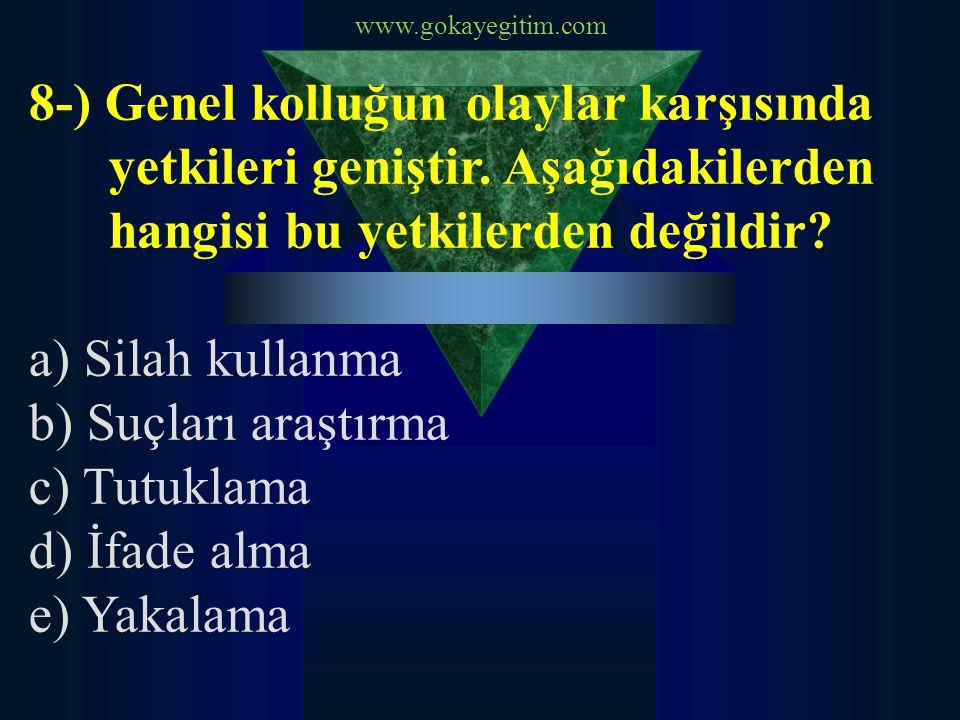 www.gokayegitim.com 8-) Genel kolluğun olaylar karşısında yetkileri geniştir. Aşağıdakilerden hangisi bu yetkilerden değildir