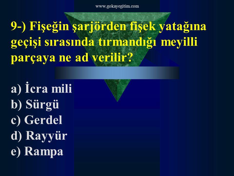 www.gokayegitim.com 9-) Fişeğin şarjörden fişek yatağına geçişi sırasında tırmandığı meyilli parçaya ne ad verilir