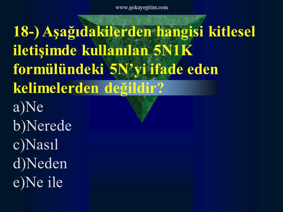 www.gokayegitim.com 18-) Aşağıdakilerden hangisi kitlesel iletişimde kullanılan 5N1K formülündeki 5N'yi ifade eden kelimelerden değildir