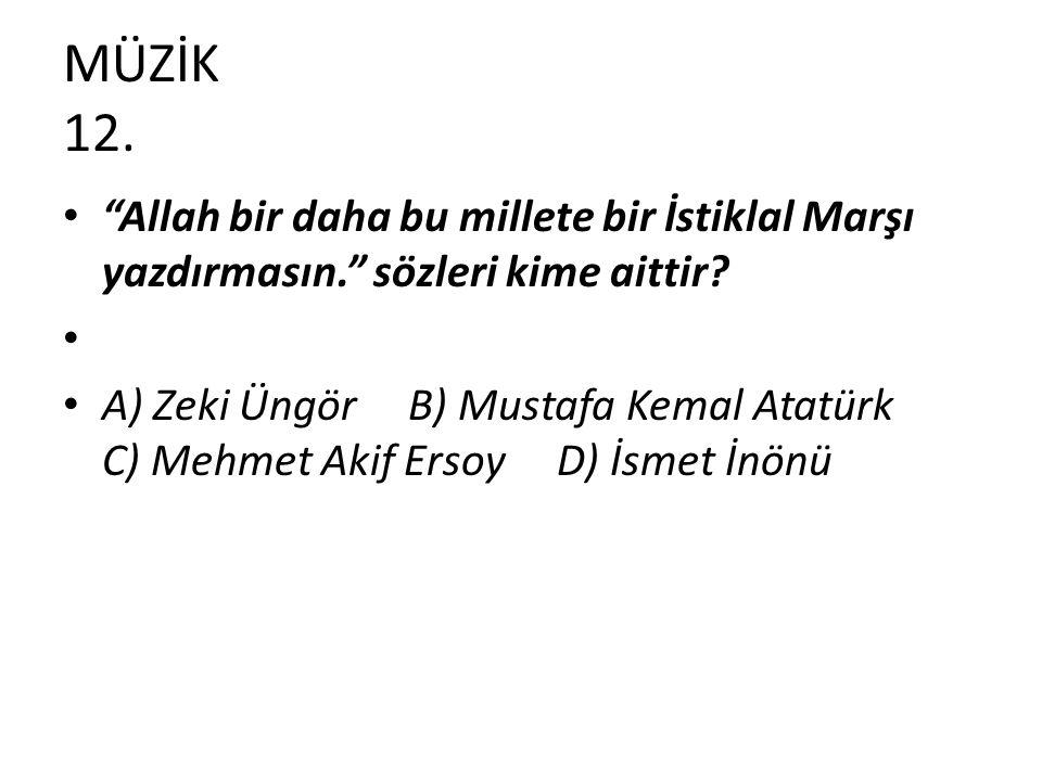 MÜZİK 12. Allah bir daha bu millete bir İstiklal Marşı yazdırmasın. sözleri kime aittir