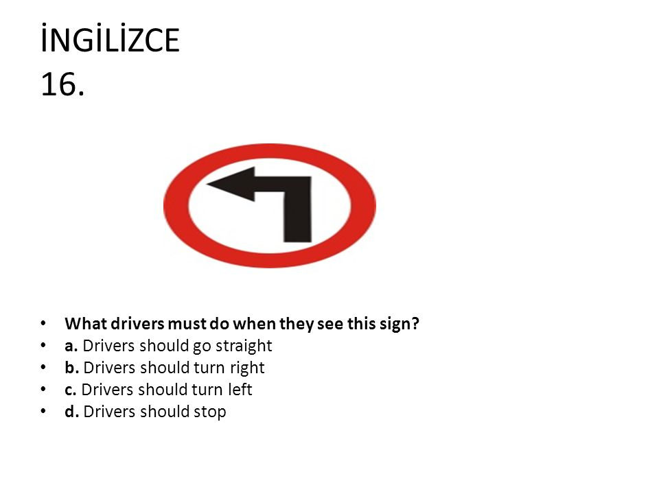 İNGİLİZCE 16. What drivers must do when they see this sign