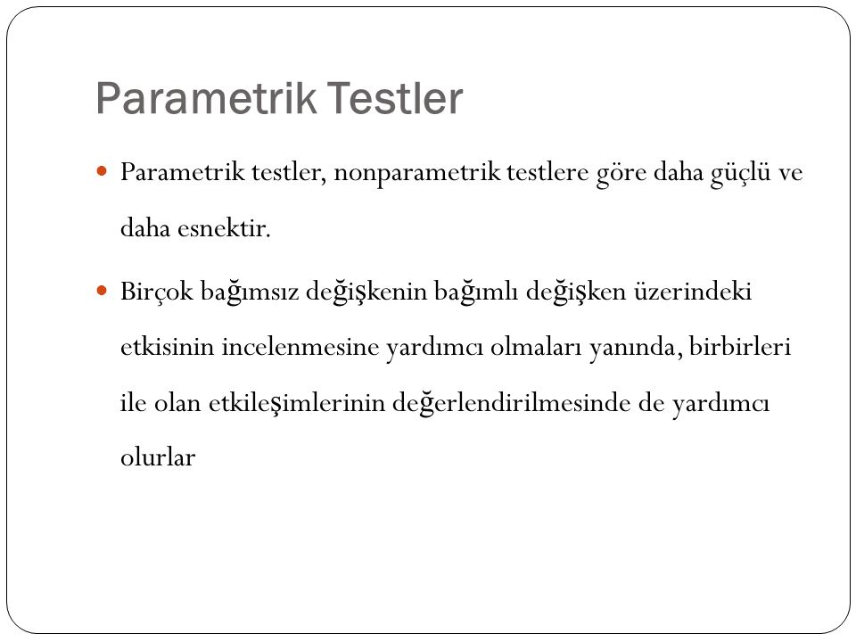 Parametrik Testler Parametrik testler, nonparametrik testlere göre daha güçlü ve daha esnektir.