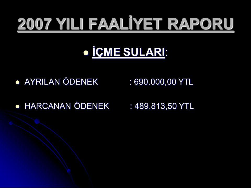 2007 YILI FAALİYET RAPORU İÇME SULARI: AYRILAN ÖDENEK : 690.000,00 YTL