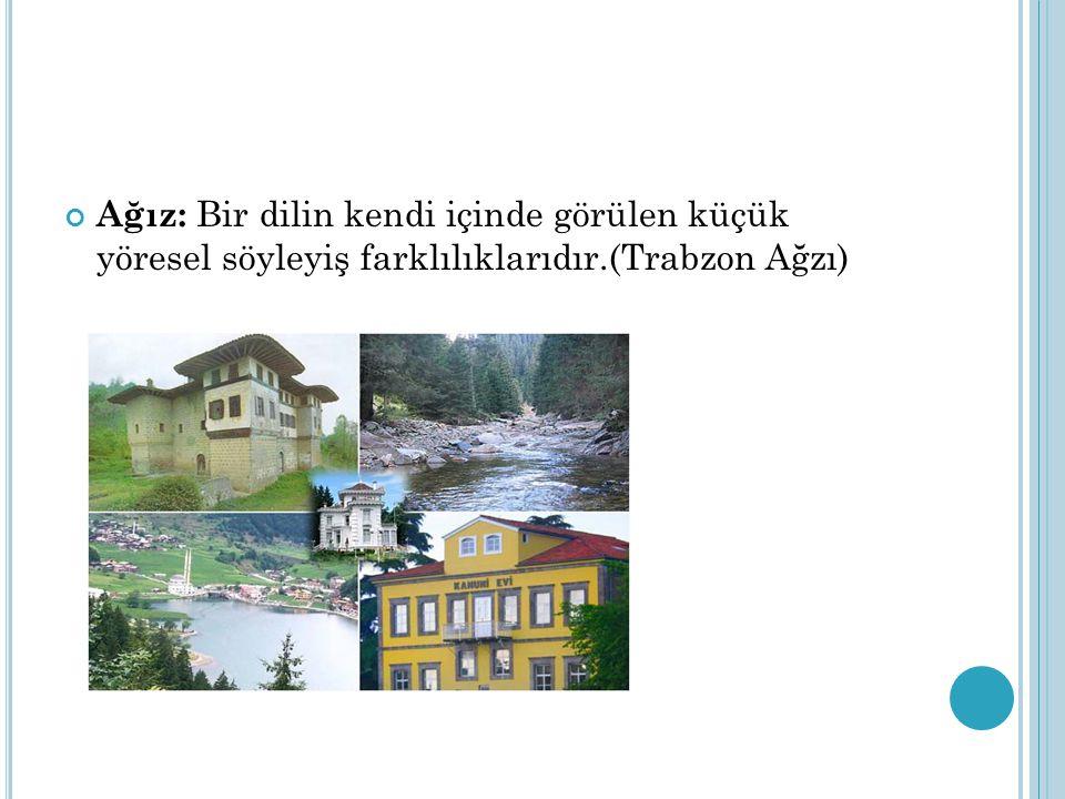 Ağız: Bir dilin kendi içinde görülen küçük yöresel söyleyiş farklılıklarıdır.(Trabzon Ağzı)