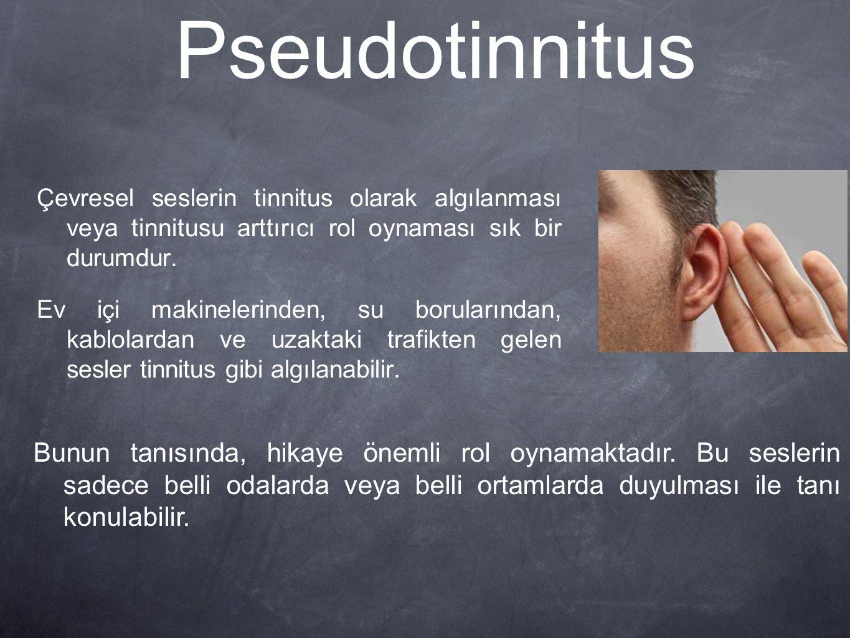 Pseudotinnitus Çevresel seslerin tinnitus olarak algılanması veya tinnitusu arttırıcı rol oynaması sık bir durumdur.