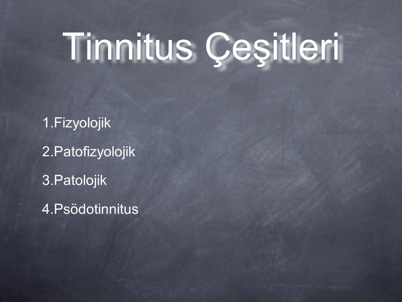 Tinnitus Çeşitleri 1.Fizyolojik 2.Patofizyolojik 3.Patolojik