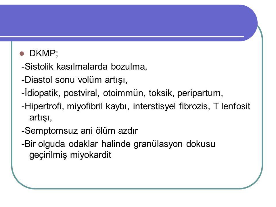 DKMP; -Sistolik kasılmalarda bozulma, -Diastol sonu volüm artışı, -İdiopatik, postviral, otoimmün, toksik, peripartum,