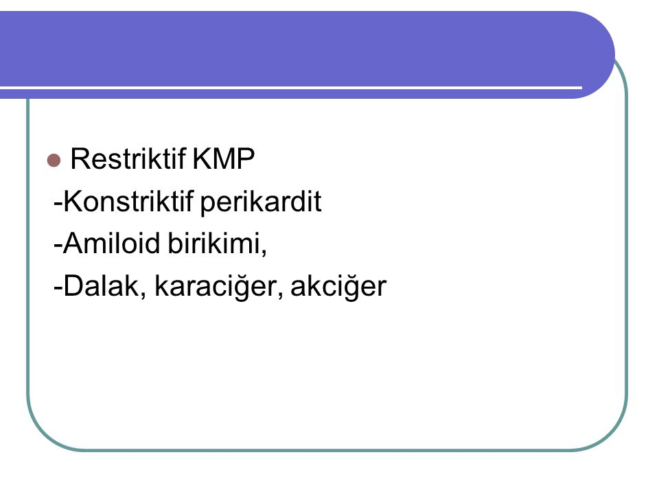 Restriktif KMP -Konstriktif perikardit -Amiloid birikimi, -Dalak, karaciğer, akciğer