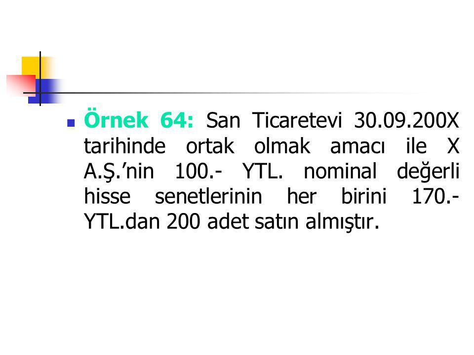 Örnek 64: San Ticaretevi 30.09.200X tarihinde ortak olmak amacı ile X A.Ş.'nin 100.- YTL.