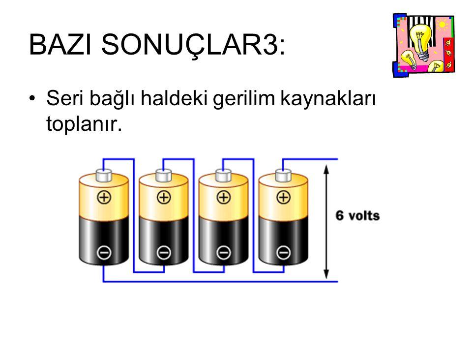 BAZI SONUÇLAR3: Seri bağlı haldeki gerilim kaynakları toplanır.