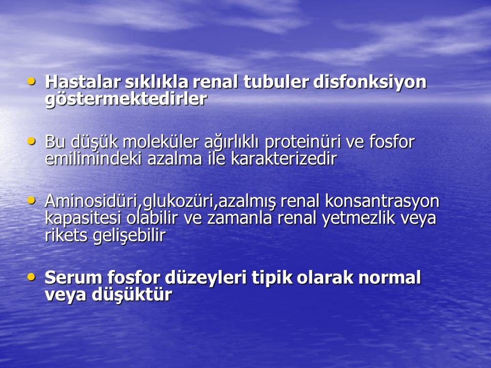 Hastalar sıklıkla renal tubuler disfonksiyon göstermektedirler