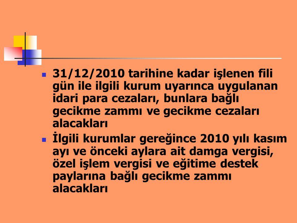 31/12/2010 tarihine kadar işlenen fili gün ile ilgili kurum uyarınca uygulanan idari para cezaları, bunlara bağlı gecikme zammı ve gecikme cezaları alacakları
