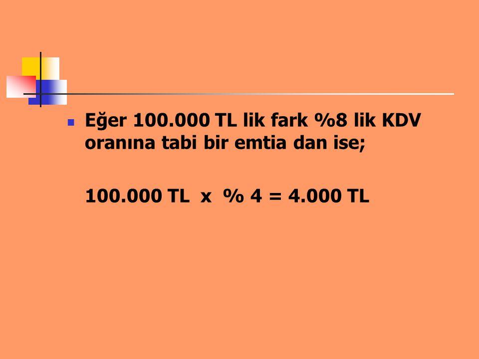 Eğer 100.000 TL lik fark %8 lik KDV oranına tabi bir emtia dan ise;