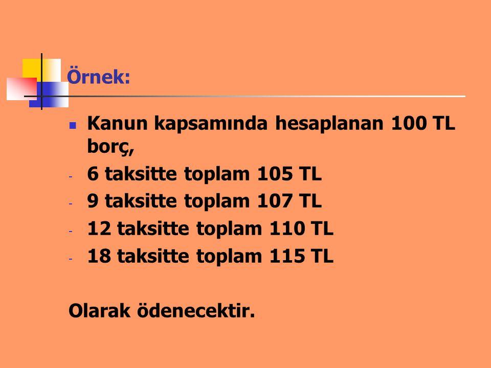 Örnek: Kanun kapsamında hesaplanan 100 TL borç, 6 taksitte toplam 105 TL. 9 taksitte toplam 107 TL.