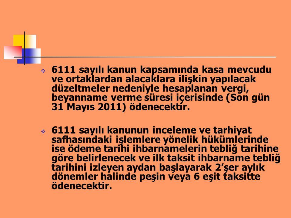 6111 sayılı kanun kapsamında kasa mevcudu ve ortaklardan alacaklara ilişkin yapılacak düzeltmeler nedeniyle hesaplanan vergi, beyanname verme süresi içerisinde (Son gün 31 Mayıs 2011) ödenecektir.