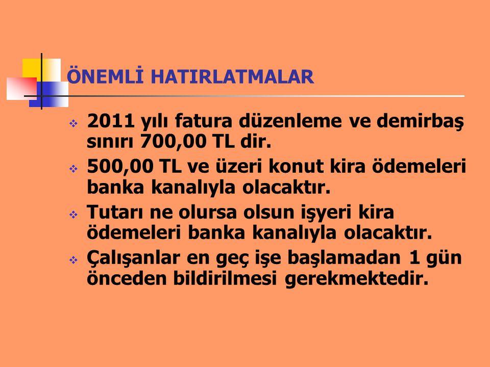 ÖNEMLİ HATIRLATMALAR 2011 yılı fatura düzenleme ve demirbaş sınırı 700,00 TL dir. 500,00 TL ve üzeri konut kira ödemeleri banka kanalıyla olacaktır.