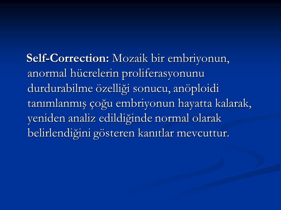 Self-Correction: Mozaik bir embriyonun, anormal hücrelerin proliferasyonunu durdurabilme özelliği sonucu, anöploidi tanımlanmış çoğu embriyonun hayatta kalarak, yeniden analiz edildiğinde normal olarak belirlendiğini gösteren kanıtlar mevcuttur.