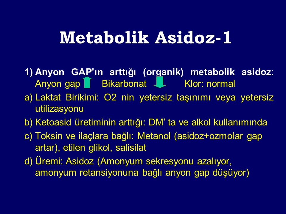 Metabolik Asidoz-1 1) Anyon GAP'ın arttığı (organik) metabolik asidoz: Anyon gap Bikarbonat Klor: normal.