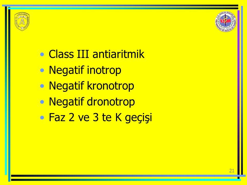 Class III antiaritmik Negatif inotrop Negatif kronotrop Negatif dronotrop Faz 2 ve 3 te K geçişi