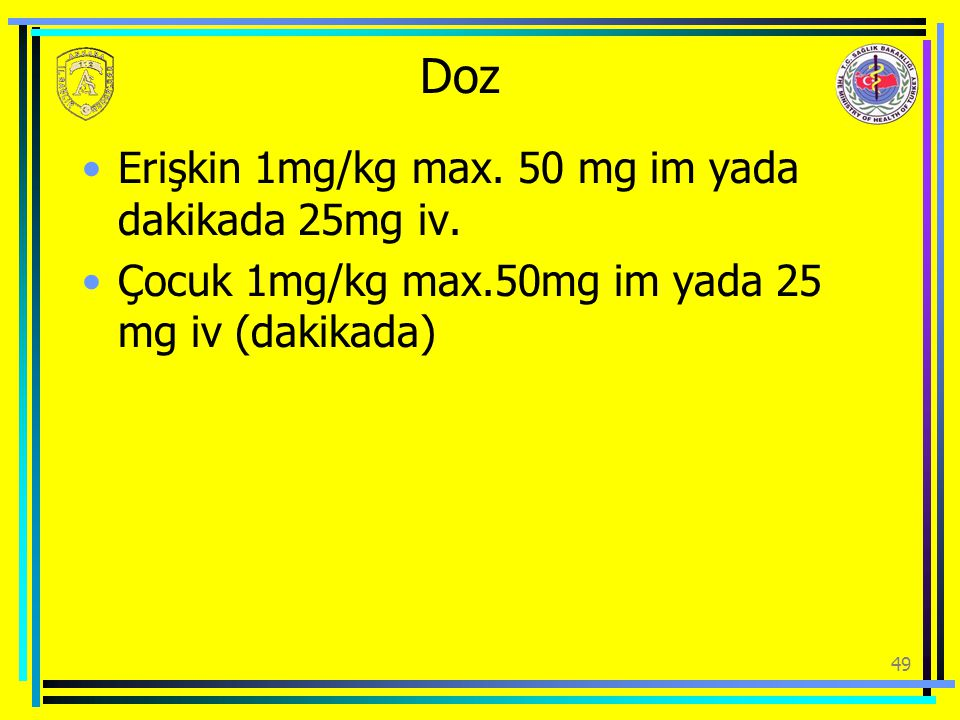 Doz Erişkin 1mg/kg max. 50 mg im yada dakikada 25mg iv.