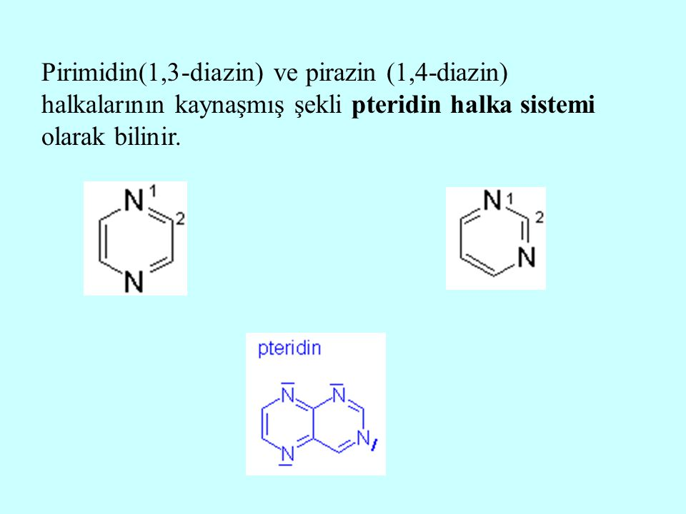 Pirimidin(1,3-diazin) ve pirazin (1,4-diazin) halkalarının kaynaşmış şekli pteridin halka sistemi olarak bilinir.