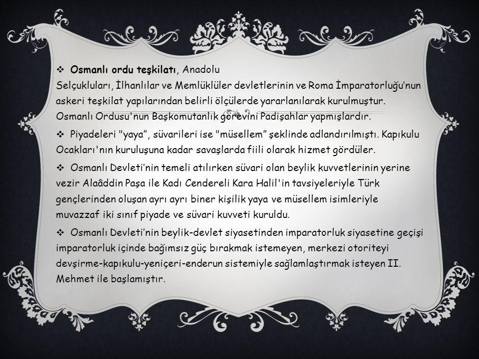 Osmanlı ordu teşkilatı, Anadolu Selçukluları, İlhanlılar ve Memlüklüler devletlerinin ve Roma İmparatorluğu'nun askeri teşkilat yapılarından belirli ölçülerde yararlanılarak kurulmuştur. Osmanlı Ordusu nun Başkomutanlık görevini Padişahlar yapmışlardır.