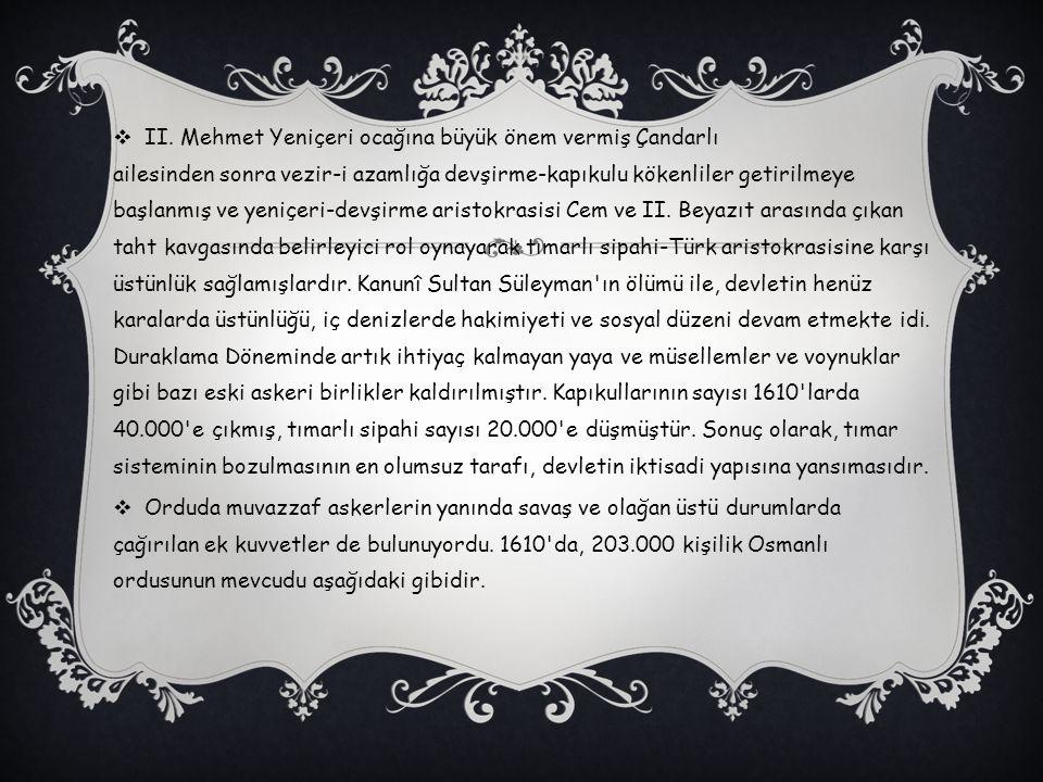 II. Mehmet Yeniçeri ocağına büyük önem vermiş Çandarlı ailesinden sonra vezir-i azamlığa devşirme-kapıkulu kökenliler getirilmeye başlanmış ve yeniçeri-devşirme aristokrasisi Cem ve II. Beyazıt arasında çıkan taht kavgasında belirleyici rol oynayarak tımarlı sipahi-Türk aristokrasisine karşı üstünlük sağlamışlardır. Kanunî Sultan Süleyman ın ölümü ile, devletin henüz karalarda üstünlüğü, iç denizlerde hakimiyeti ve sosyal düzeni devam etmekte idi. Duraklama Döneminde artık ihtiyaç kalmayan yaya ve müsellemler ve voynuklar gibi bazı eski askeri birlikler kaldırılmıştır. Kapıkullarının sayısı 1610 larda 40.000 e çıkmış, tımarlı sipahi sayısı 20.000 e düşmüştür. Sonuç olarak, tımar sisteminin bozulmasının en olumsuz tarafı, devletin iktisadi yapısına yansımasıdır.