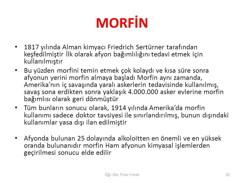 MORFİN 1817 yılında Alman kimyacı Friedrich Sertürner tarafından keşfedilmiştir İlk olarak afyon bağımlılığını tedavi etmek için kullanılmıştır.
