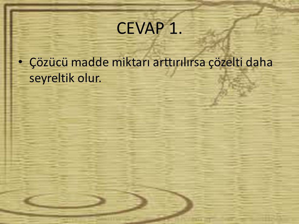 CEVAP 1. Çözücü madde miktarı arttırılırsa çözelti daha seyreltik olur.