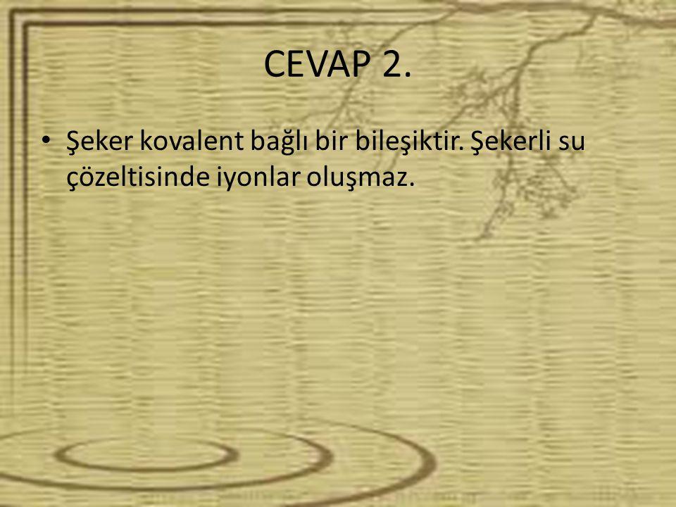 CEVAP 2. Şeker kovalent bağlı bir bileşiktir. Şekerli su çözeltisinde iyonlar oluşmaz.