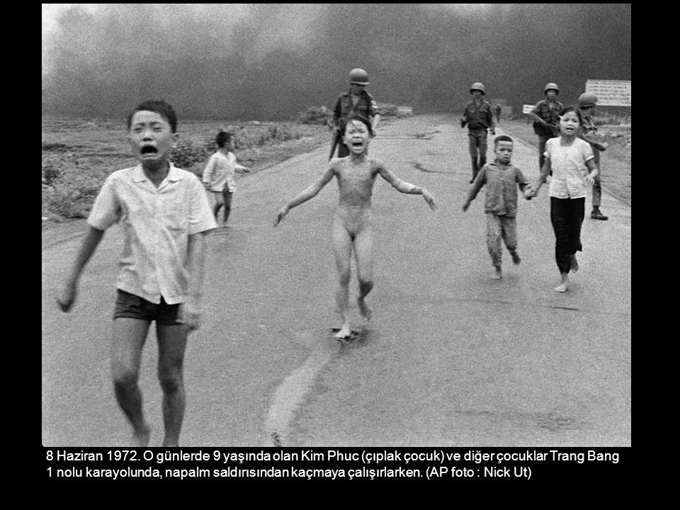 8 Haziran 1972. O günlerde 9 yaşında olan Kim Phuc (çıplak çocuk) ve diğer çocuklar Trang Bang