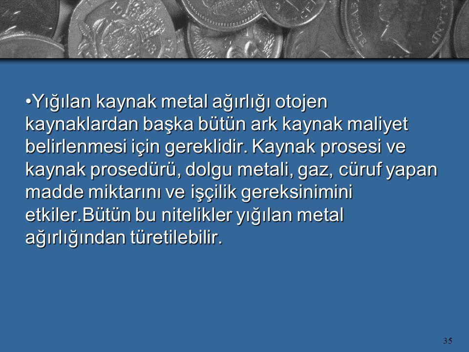Yığılan kaynak metal ağırlığı otojen kaynaklardan başka bütün ark kaynak maliyet belirlenmesi için gereklidir.